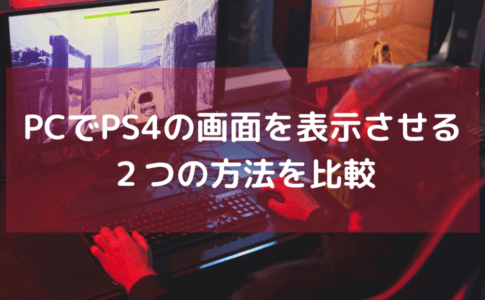 PCでPS4の画面を表示させる為の2つの方法を比較