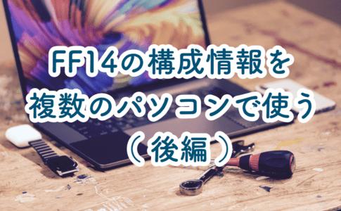 FF14のマクロやキャラクターなどの構成情報を複数のPCで共有させる方法(後編)