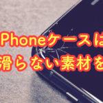 iPhoneケースは滑り落ちないものを