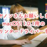 キヤノンさんお願いしますMacOS11.0.1用のプリンタードライバーを早く提供してください