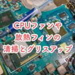 CPUファンや放熱フィンを清掃してグリスアップを行ってみた【後編】