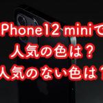 iPhone12miniで人気色と不人気色をお届け状況で確認してみました