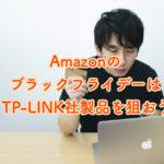 Amazonのブラックフライデーで買うべき、おすすめのアイテムはTP-LINK社製品でした