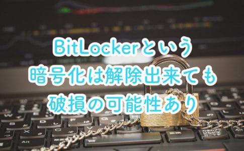 WindowsのBitLocker(ビットロッカー)という暗号化は解除が出来ても破損してる可能性あり