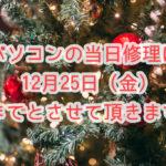 パソコンの当日修理をご希望の方は12月25日(金)までの受付分までとさせて頂きます