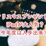 クリスマスプレゼントはiPadが大人気?今年度は入手できない状況に