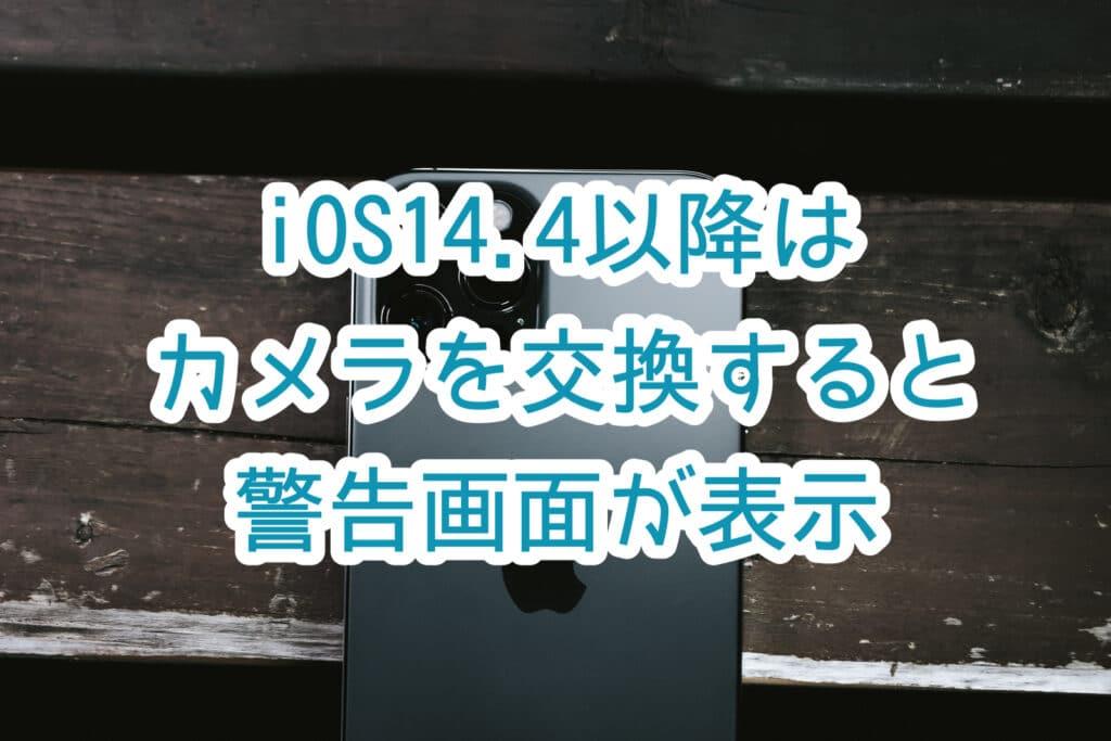 iOS14.4でカメラ部品を交換すると警告画面が表示されるとの事【iOS13.1はディスプレイでも】