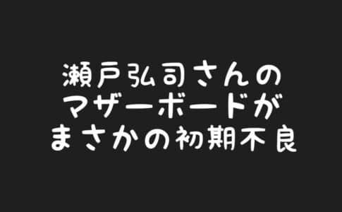 瀬戸弘司さんの自作PC用のマザーボードが初期不良交換へ【失敗に学ぶ】