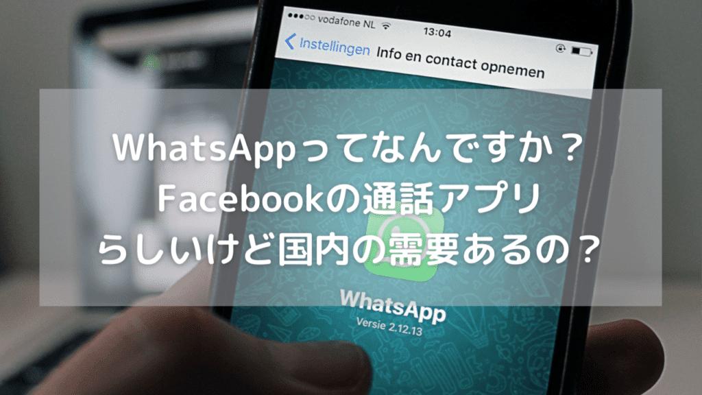 【WhatsAppってなんですか?】Facebookの通話アプリらしいけど国内では需要あるの?