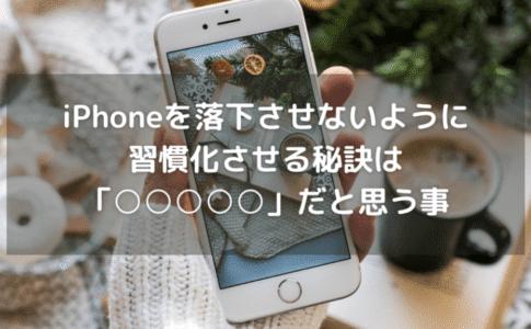 iPhoneを落下させないように習慣化させる秘訣は「〇〇〇〇〇」だと思う事です