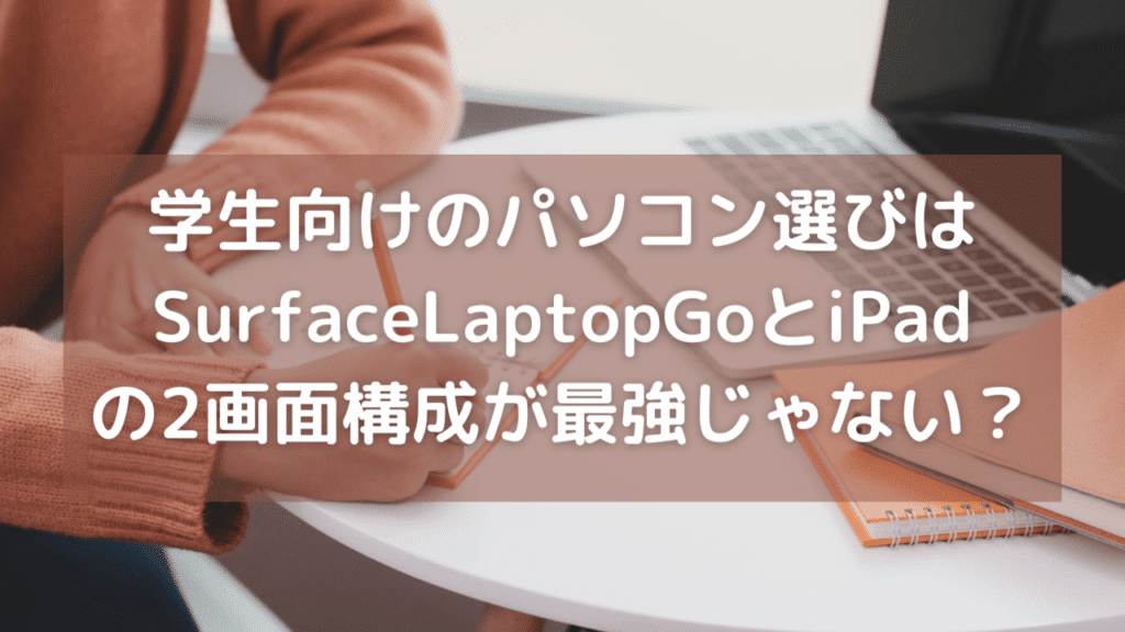 学生向けのパソコン選びはSurface Laptop GoとiPadの2画面構成が最高じゃない?