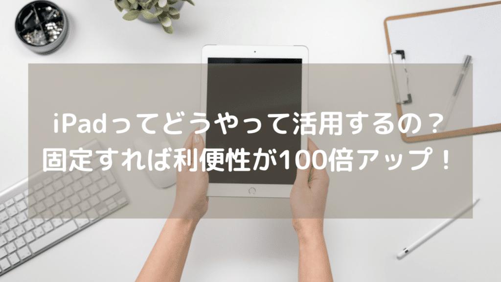 iPadってどう活用するの?固定する事で利便性が100倍アップしますよ