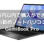 【2021年3月版】5万円以内で購入ができるオススメのノートパソコンはGemiBook Pro