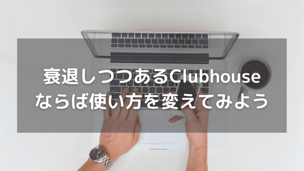 衰退しつつあるClubhouse(クラブハウス)それならば使い方を変えてみない?