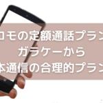 ドコモの定額通話プランのガラケーから日本通信の合理的プランへ【MNPはせず新規で申込み】