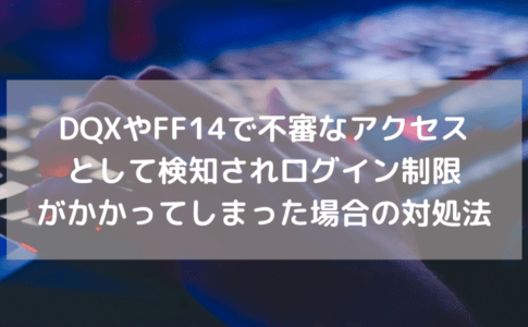 DQXやFF14で不審なアクセスを検知扱いをされログイン制限がかかってしまった場合の対処方法